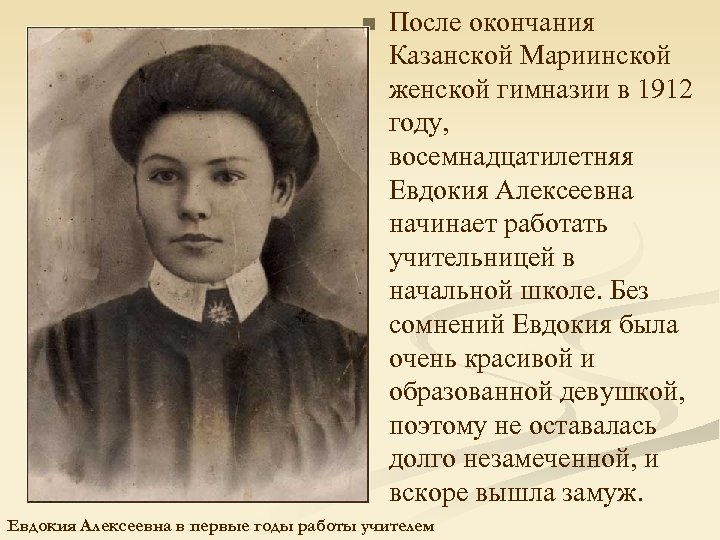n После окончания Казанской Мариинской женской гимназии в 1912 году, восемнадцатилетняя Евдокия Алексеевна начинает