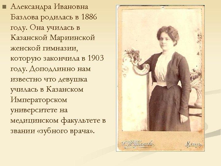 n Александра Ивановна Базлова родилась в 1886 году. Она училась в Казанской Мариинской женской
