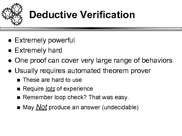 Deductive Verification l l Extremely powerful Extremely hard One proof can cover very large