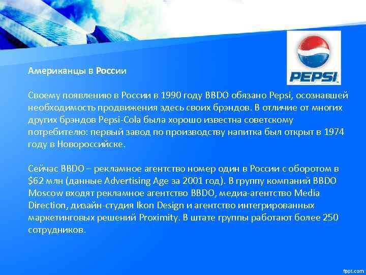 Американцы в России Своему появлению в России в 1990 году BBDO обязано Pepsi, осознавшей