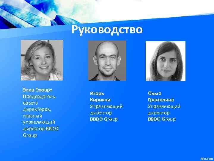 Руководство Элла Стюарт Председатель совета директоров, главный управляющий директор BBDO Group Игорь Кирикчи Управляющий