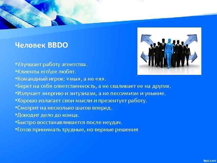 Человек BBDO • Улучшает работу агентства. • Клиенты егоее любят. • Командный игрок: «мы»