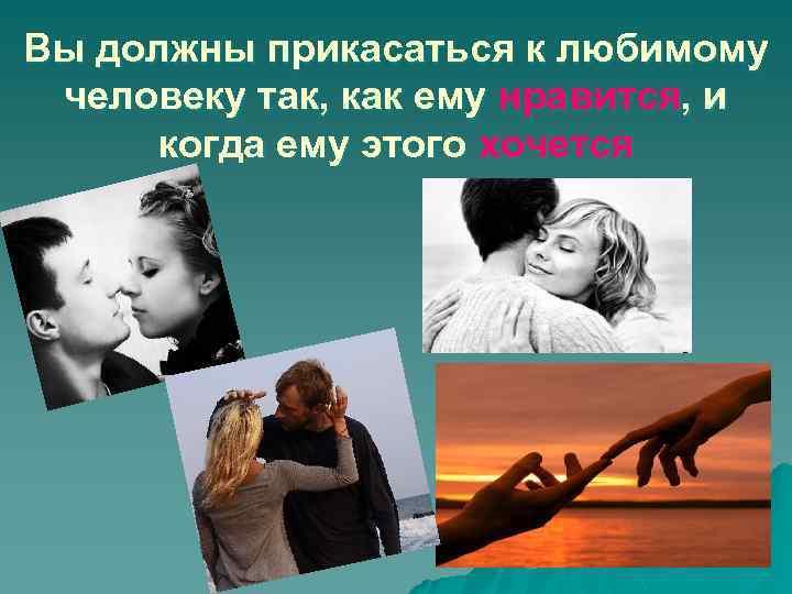 Вы должны прикасаться к любимому человеку так, как ему нравится, и когда ему этого