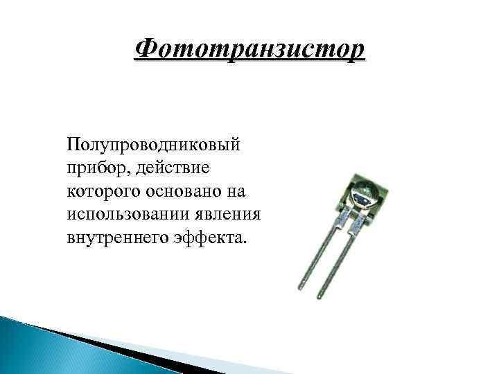 Фототранзистор Полупроводниковый прибор, действие которого основано на использовании явления внутреннего эффекта.