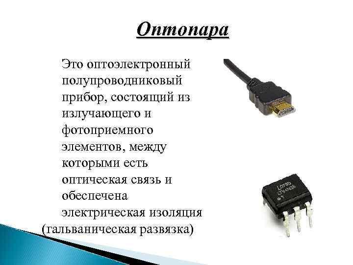 Оптопара Это оптоэлектронный полупроводниковый прибор, состоящий из излучающего и фотоприемного элементов, между которыми есть