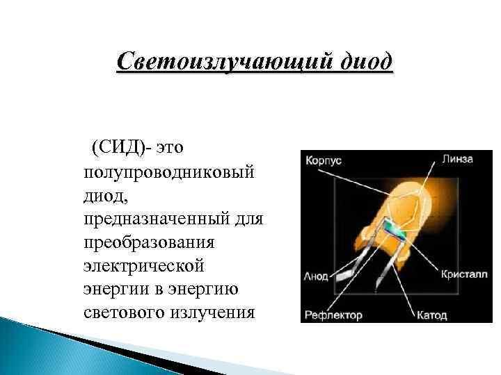 Светоизлучающий диод (СИД)- это полупроводниковый диод, предназначенный для преобразования электрической энергии в энергию светового