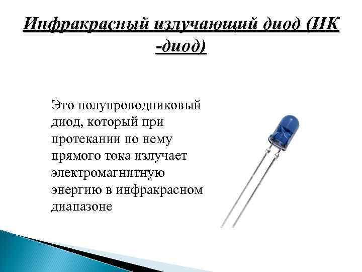 Инфракрасный излучающий диод (ИК -диод) Это полупроводниковый диод, который при протекании по нему прямого