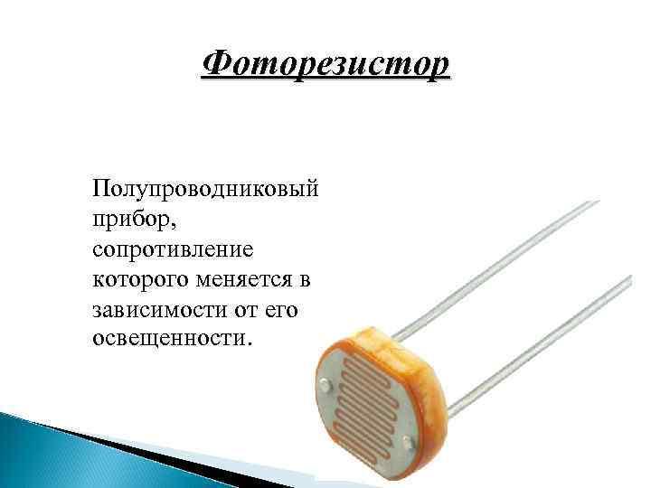 Фоторезистор Полупроводниковый прибор, сопротивление которого меняется в зависимости от его освещенности.