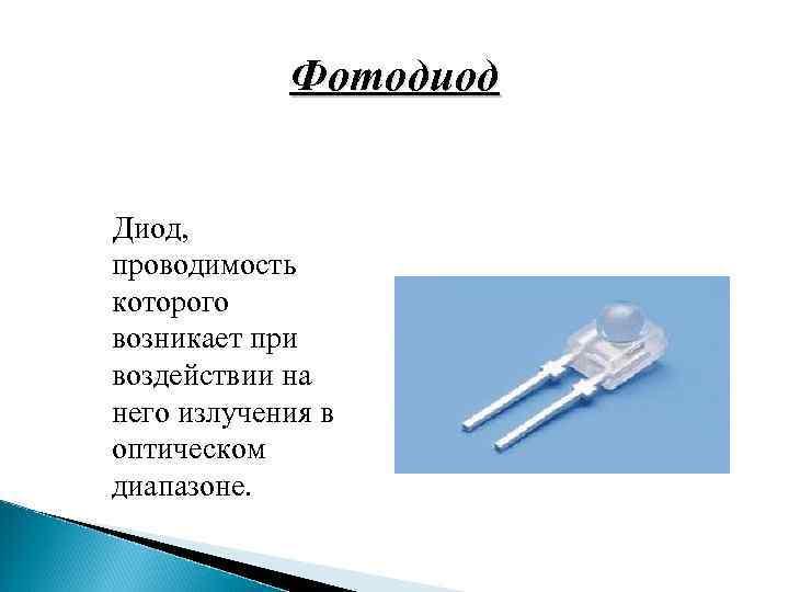 Фотодиод Диод, проводимость которого возникает при воздействии на него излучения в оптическом диапазоне.