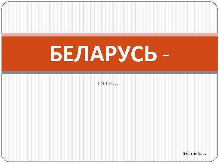 БЕЛАРУСЬ гэта… Belarus is…