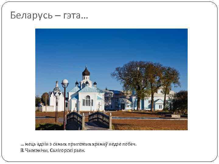 Беларусь – гэта… … мець адзін з самых прыгожых храмаў недзе побач. В. Чыжэвічы,