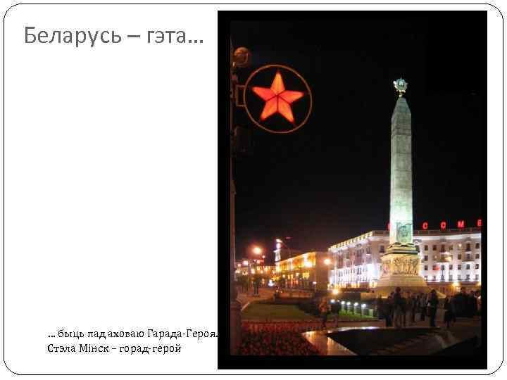 Беларусь – гэта… … быць пад аховаю Гарада-Героя. Стэла Мінск – горад-герой