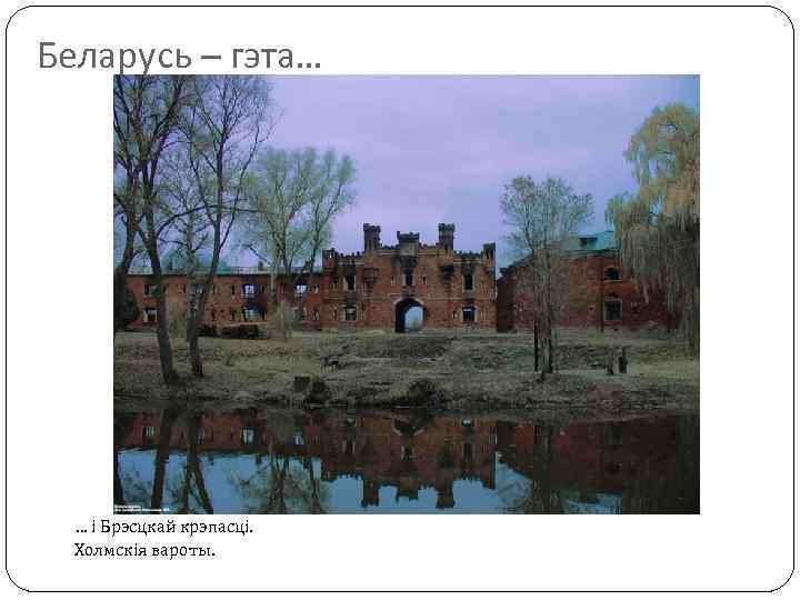 Беларусь – гэта… … і Брэсцкай крэпасці. Холмскія вароты.