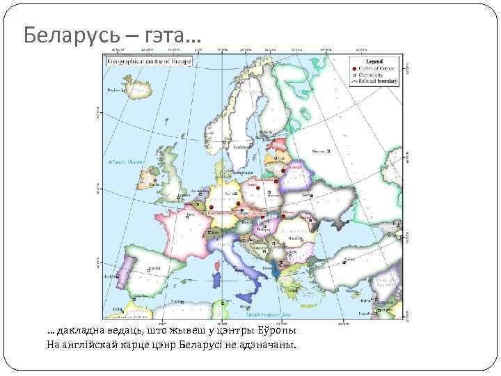 Беларусь – гэта… … дакладна ведаць, што жывеш у цэнтры Еўропы На англійскай карце