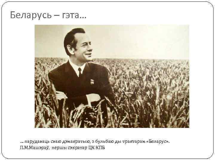 Беларусь – гэта… … парудаваць сваю дэмакратыю, з бульбаю ды трактарам «Беларус» . П.