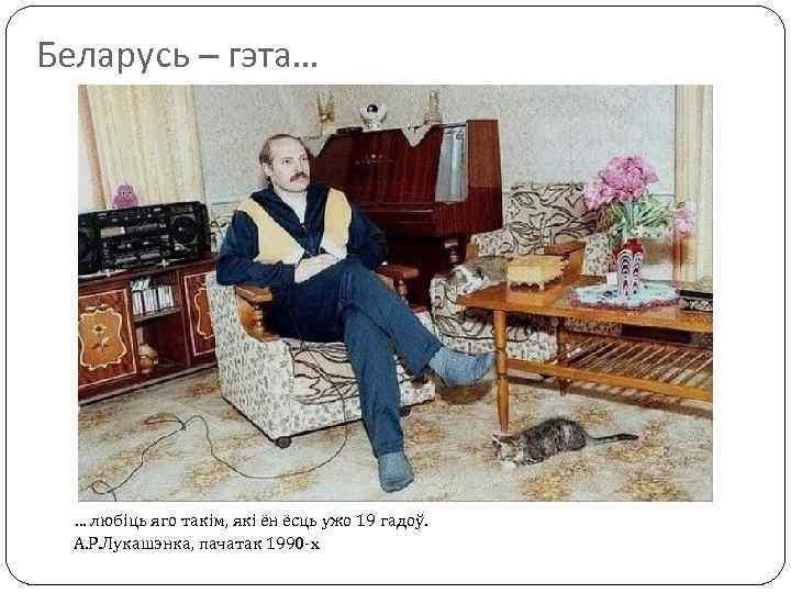 Беларусь – гэта… … любіць яго такім, які ён ёсць ужо 19 гадоў. А.