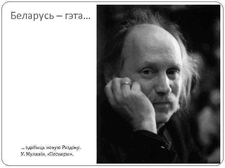 Беларусь – гэта… … здабыць новую Раздіму. У. Мулявін, «Песняры» .