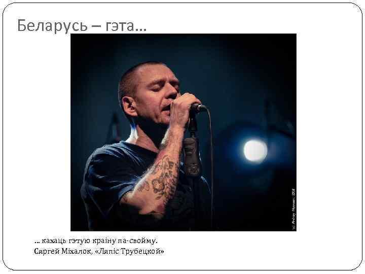 Беларусь – гэта… … кахаць гэтую краіну па-свойму. Сяргей Міхалок, «Ляпіс Трубецкой»