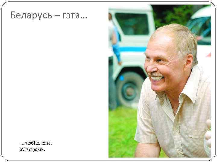 Беларусь – гэта… … любіць кіно. У. Гасцюхін.