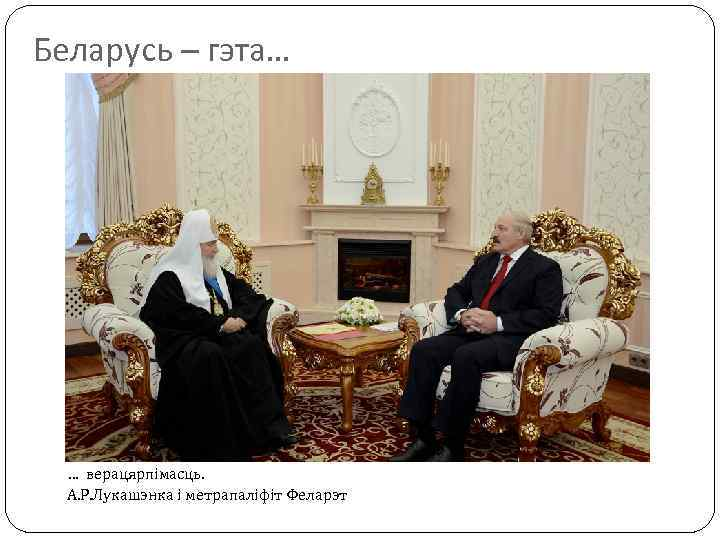 Беларусь – гэта… … верацярпімасць. А. Р. Лукашэнка і метрапаліфіт Феларэт