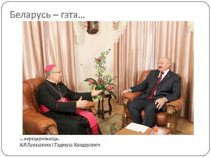 Беларусь – гэта… … верацярпімасць. А. Р. Лукашэнка і Тадэвуш Кандрусевіч