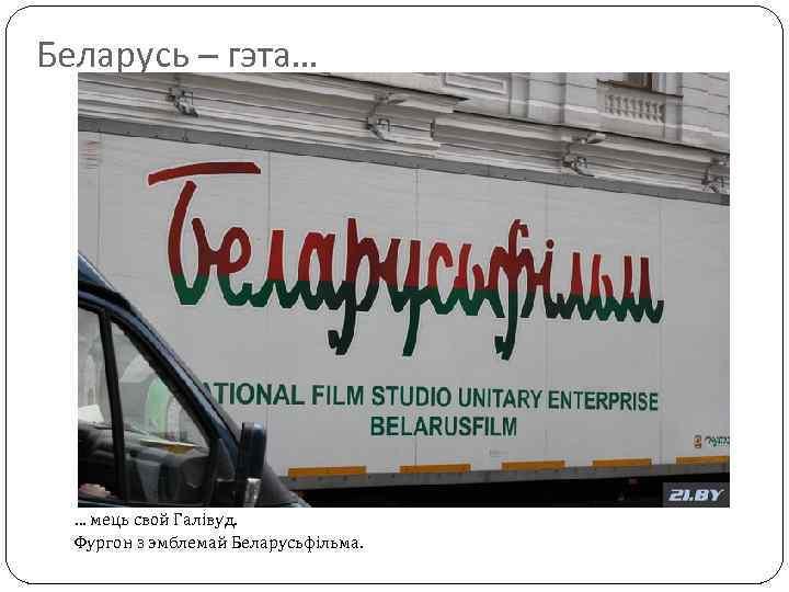 Беларусь – гэта… … мець свой Галівуд. Фургон з эмблемай Беларусьфільма.