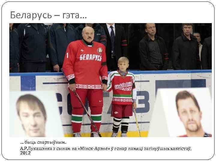Беларусь – гэта… … быць спартыўным. А. Р. Лукашэнка з сынам на «Мінск-Арэне» ў