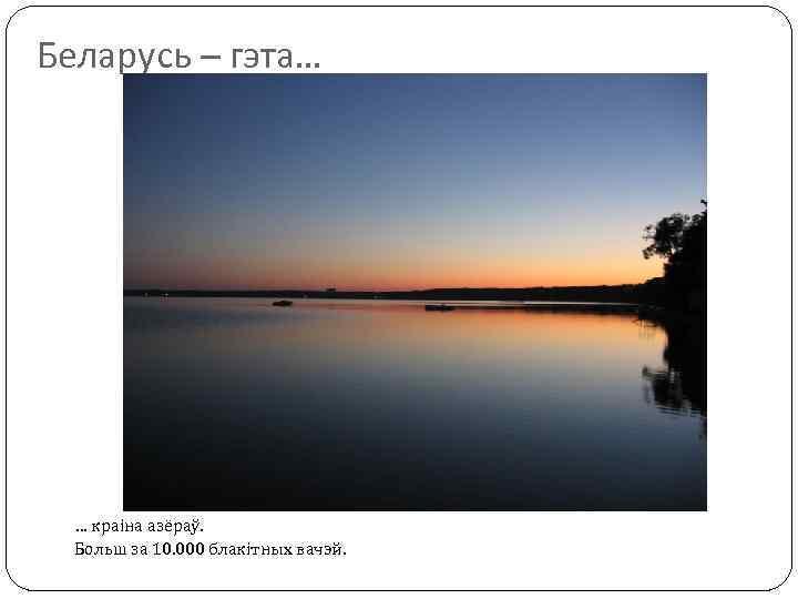Беларусь – гэта… … краіна азёраў. Больш за 10. 000 блакітных вачэй.