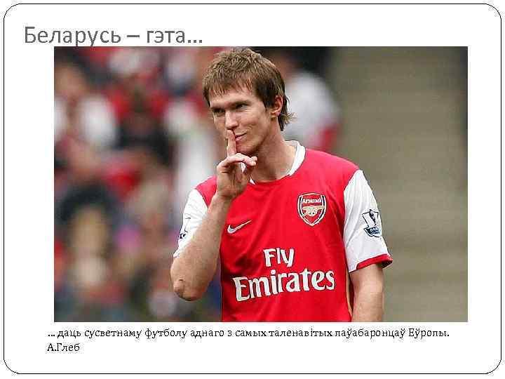 Беларусь – гэта… … даць сусветнаму футболу аднаго з самых таленавітых паўабаронцаў Еўропы. А.
