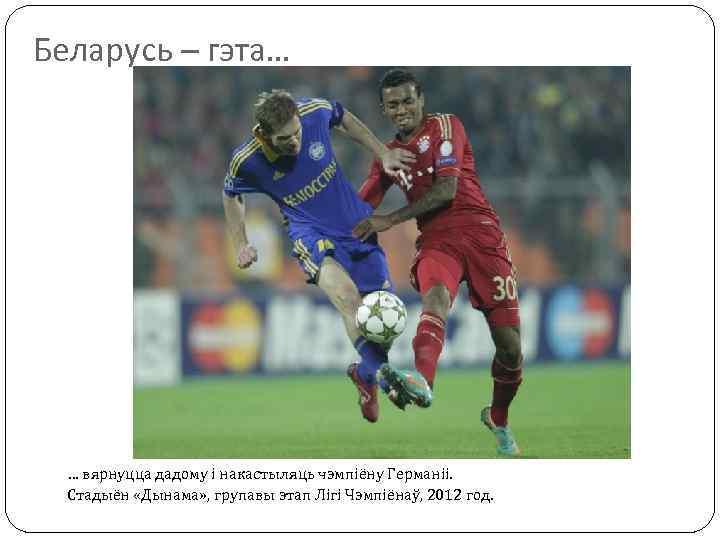 Беларусь – гэта… … вярнуцца дадому і накастыляць чэмпіёну Германіі. Стадыён «Дынама» , групавы