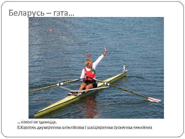 Беларусь – гэта… … ніколі не здавацца. Е. Карстэн, двухкратная алімпійская і шасцікратная сусветная