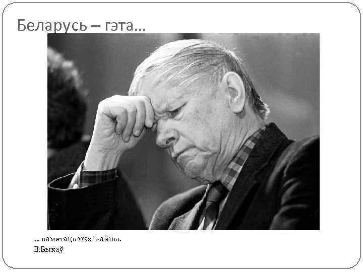 Беларусь – гэта… … памятаць жахі вайны. В. Быкаў