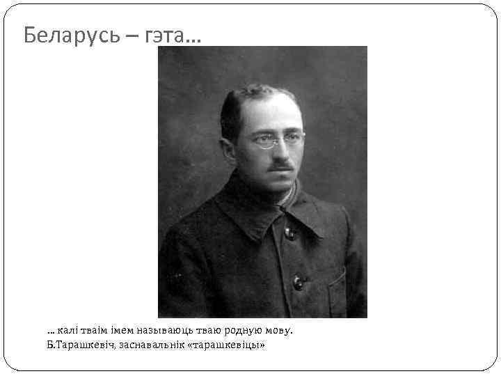 Беларусь – гэта… … калі тваім імем называюць тваю родную мову. Б. Тарашкевіч, заснавальнік