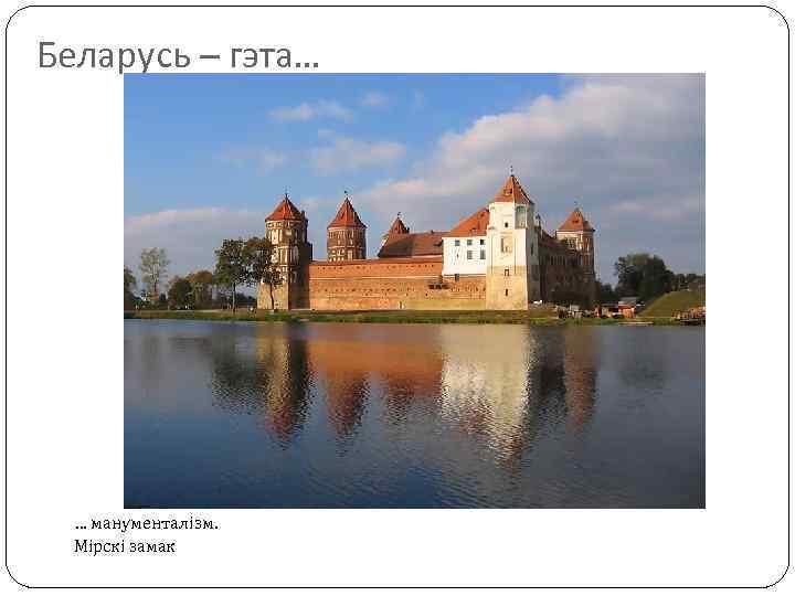 Беларусь – гэта… … манументалізм. Мірскі замак