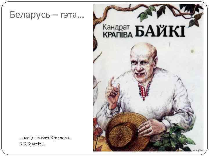 Беларусь – гэта… … мець свайго Крылова. К. К. Крапіва.
