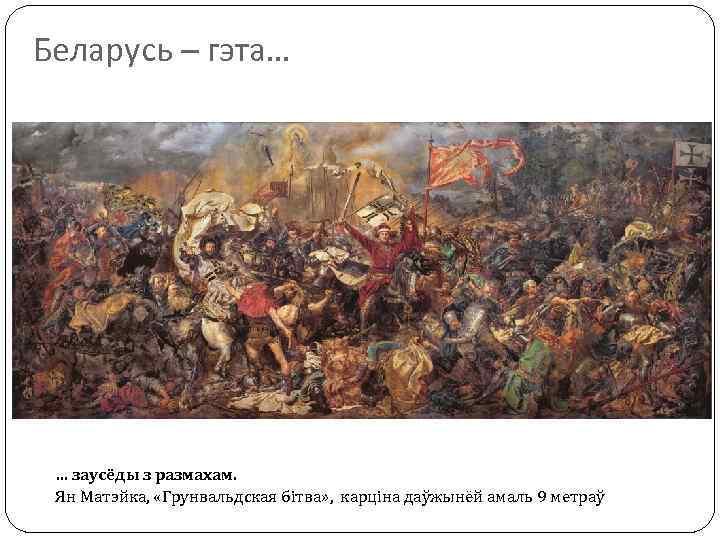 Беларусь – гэта… … заусёды з размахам. Ян Матэйка, «Грунвальдская бітва» , карціна даўжынёй