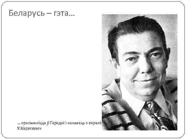 Беларусь – гэта… … прызямліцца ў Гародні і паляваць з каралём Стахам. У. Караткевіч