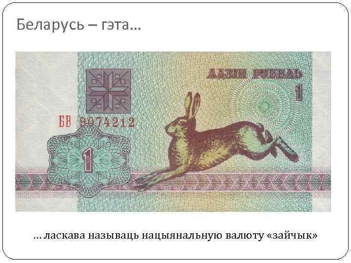 Беларусь – гэта… … ласкава называць нацыянальную валюту «зайчык»