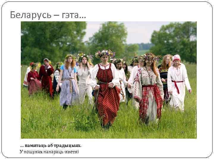 Беларусь – гэта… … памятаць аб традыцыях. У пошуках папараць-кветкі