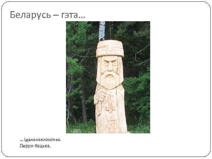 Беларусь – гэта… … ідалапаклонства. Пярун-бацька.