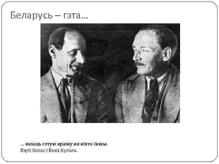 Беларусь – гэта… … кахаць гэтую краіну як ніхто іншы. Якуб Колас і Янка
