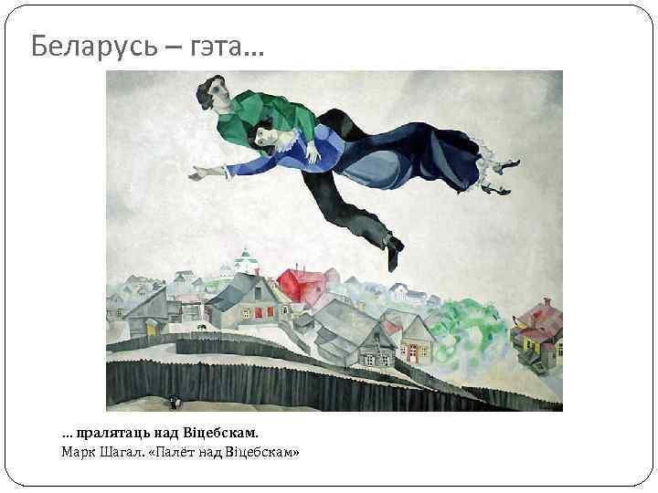 Беларусь – гэта… … пралятаць над Віцебскам. Марк Шагал. «Палёт над Віцебскам»