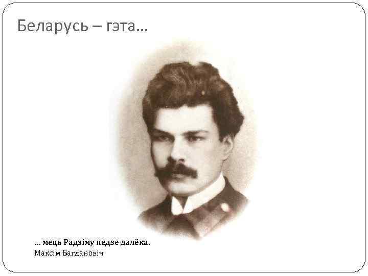 Беларусь – гэта… … мець Радзіму недзе далёка. Максім Багдановіч