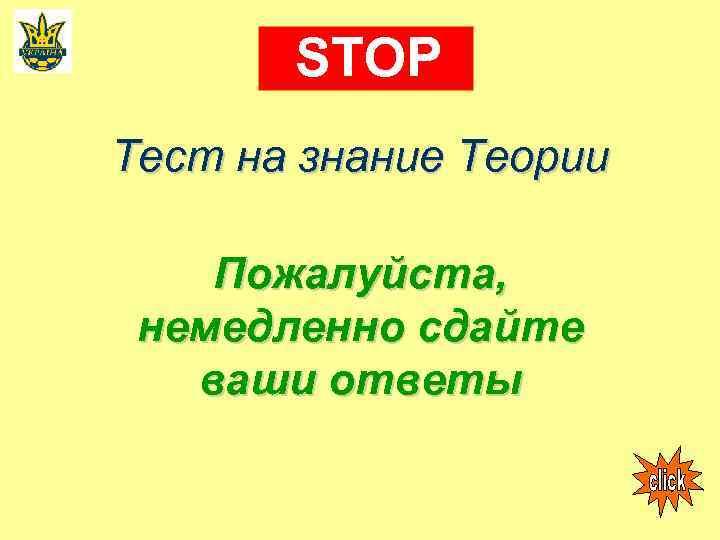 STOP Тест на знание Теории Пожалуйста, немедленно сдайте ваши ответы