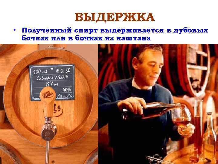 ВЫДЕРЖКА • Полученный спирт выдерживается в дубовых бочках или в бочках из каштана