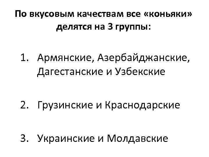 По вкусовым качествам все «коньяки» делятся на 3 группы: 1. Армянские, Азербайджанские, Дагестанские и