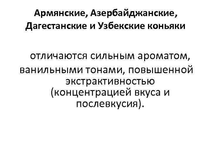 Армянские, Азербайджанские, Дагестанские и Узбекские коньяки отличаются сильным ароматом, ванильными тонами, повышенной экстрактивностью (концентрацией