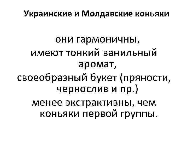 Украинские и Молдавские коньяки они гармоничны, имеют тонкий ванильный аромат, своеобразный букет (пряности, чернослив