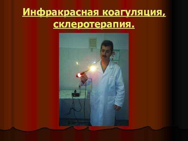 Инфракрасная коагуляция, склеротерапия.