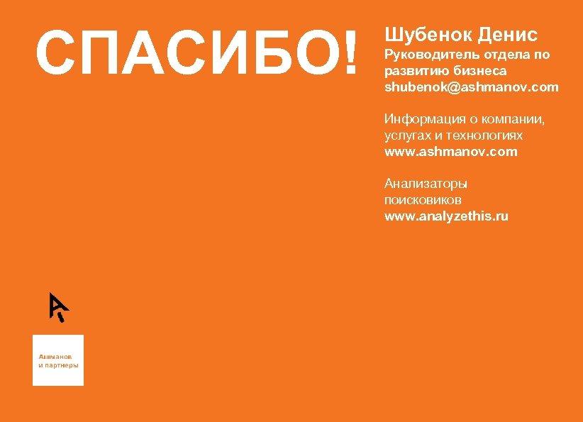 СПАСИБО! Шубенок Денис Руководитель отдела по развитию бизнеса shubenok@ashmanov. com Информация о компании, услугах
